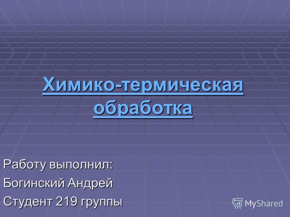 Химико-термическая обработка Химико-термическая обработка Работу выполнил: Богинский Андрей Студент 219 группы