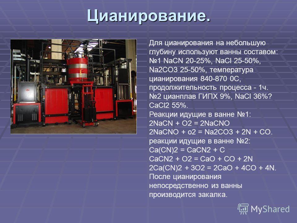 Цианирование. Для цианирования на небольшую глубину используют ванны составом: 1 NaCN 20-25%, NaCl 25-50%, Na2CO3 25-50%, температура цианирования 840-870 0С, продолжительность процесса - 1ч. 2 цианплав ГИПХ 9%, NaCl 36%? CaCl2 55%. Реакции идущие в