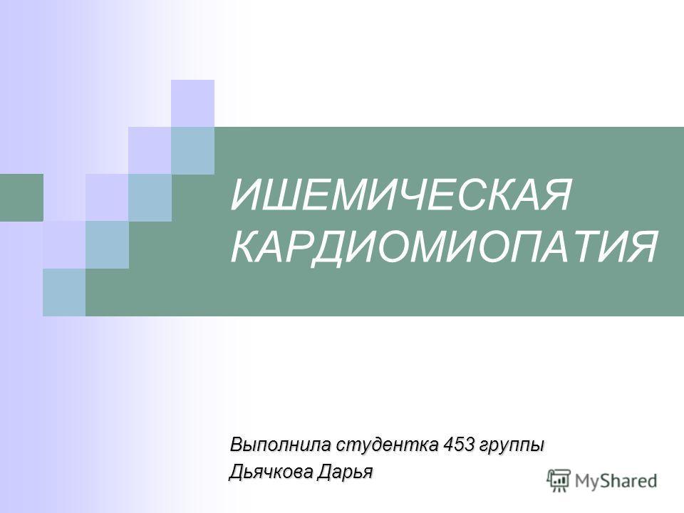 ИШЕМИЧЕСКАЯ КАРДИОМИОПАТИЯ Выполнила студентка 453 группы Дьячкова Дарья
