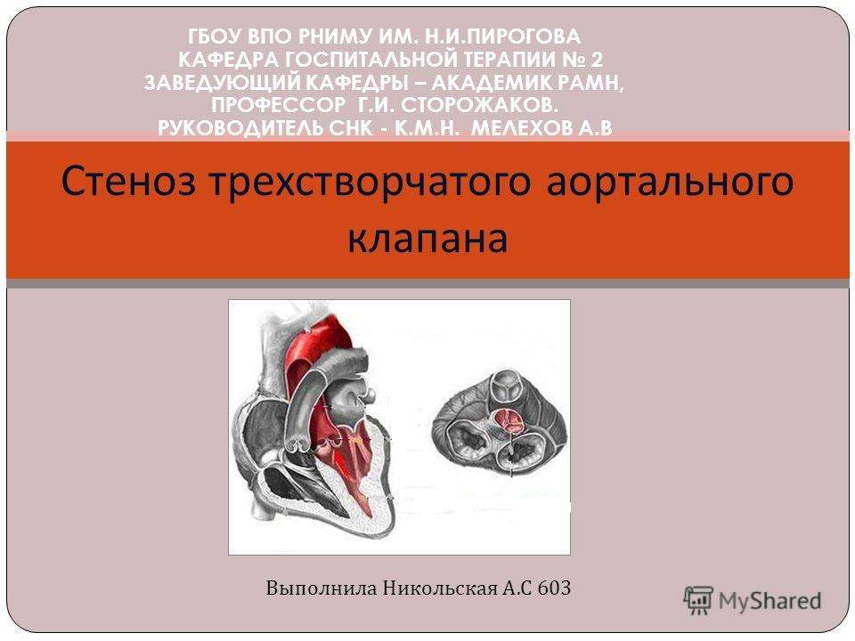 Стеноз трехстворчатого аортального клапана ГБОУ ВПО РНИМУ ИМ. Н.И.ПИРОГОВА КАФЕДРА ГОСПИТАЛЬНОЙ ТЕРАПИИ 2 ЗАВЕДУЮЩИЙ КАФЕДРЫ – АКАДЕМИК РАМН, ПРОФЕССОР Г.И. СТОРОЖАКОВ. РУКОВОДИТЕЛЬ СНК - К.М.Н. МЕЛЕХОВ А.В Выполнила Никольская А.С 603