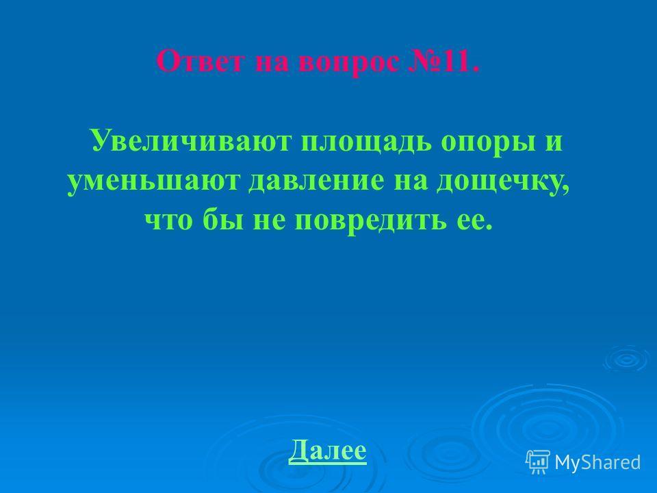 Ответ на вопрос 11. Увеличивают площадь опоры и уменьшают давление на дощечку, что бы не повредить ее. Далее