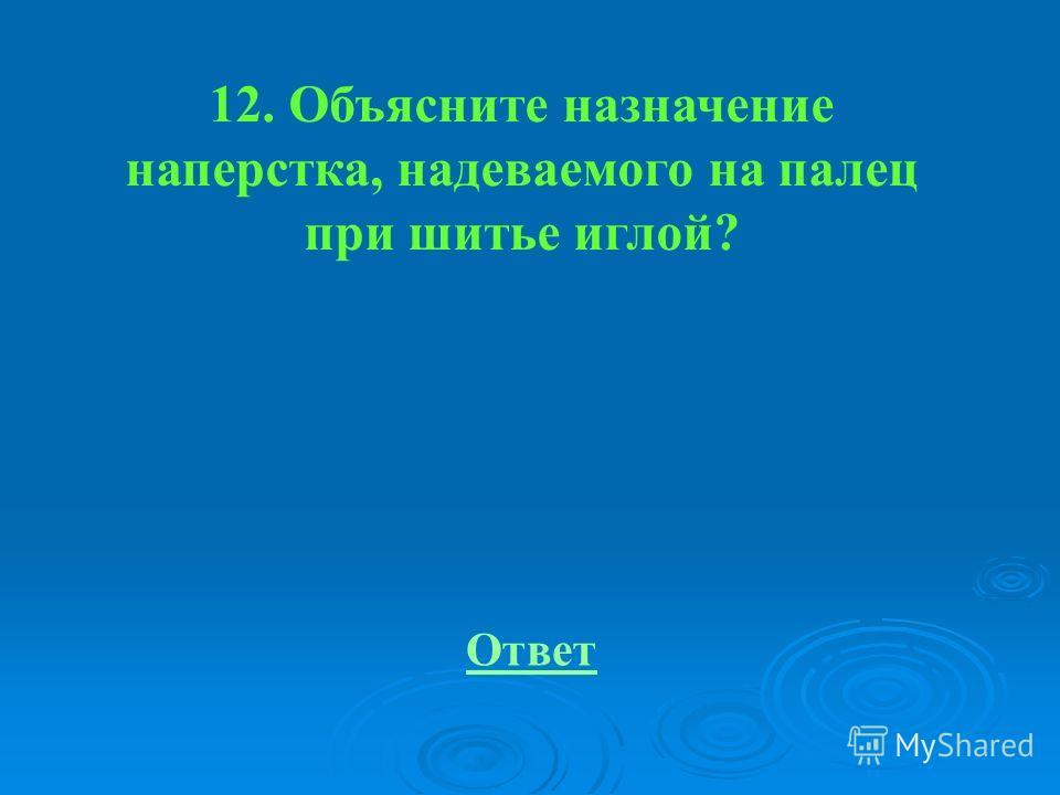 12. Объясните назначение наперстка, надеваемого на палец при шитье иглой? Ответ