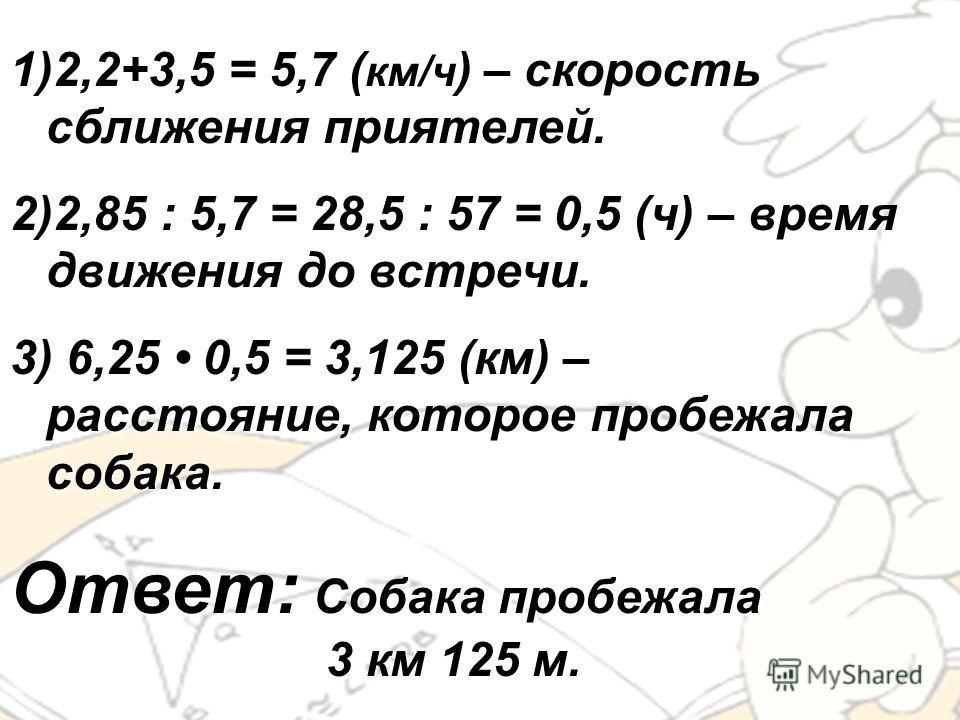 1)2,2+3,5 = 5,7 (км/ч) – скорость сближения приятелей. 2)2,85 : 5,7 = 28,5 : 57 = 0,5 (ч) – время движения до встречи. 3) 6,25 0,5 = 3,125 (км) – расстояние, которое пробежала собака. Ответ: Собака пробежала 3 км 125 м.
