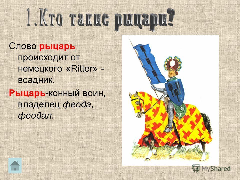 Слово рыцарь происходит от немецкого «Ritter» - всадник. Рыцарь-конный воин, владелец феода, феодал.