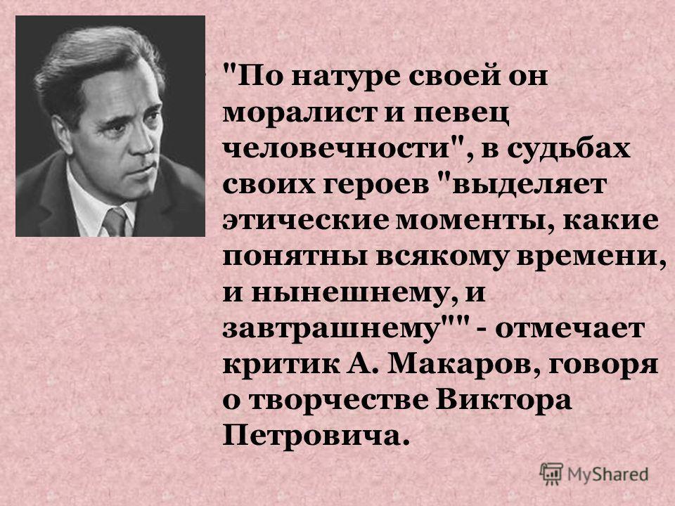 По натуре своей он моралист и певец человечности, в судьбах своих героев выделяет этические моменты, какие понятны всякому времени, и нынешнему, и завтрашнему - отмечает критик А. Макаров, говоря о творчестве Виктора Петровича.