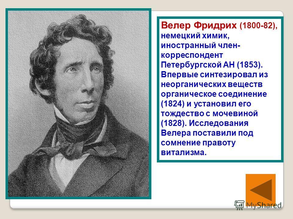Велер Фридрих (1800-82), немецкий химик, иностранный член- корреспондент Петербургской АН (1853). Впервые синтезировал из неорганических веществ органическое соединение (1824) и установил его тождество с мочевиной (1828). Исследования Велера поставил