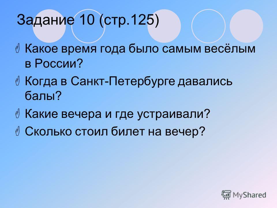 Задание 10 (стр.125) Какое время года было самым весёлым в России? Когда в Санкт-Петербурге давались балы? Какие вечера и где устраивали? Сколько стоил билет на вечер?