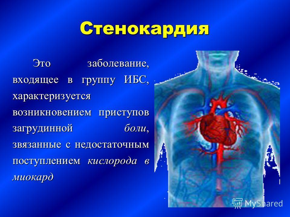 Стенокардия Это заболевание, входящее в группу ИБС, характеризуется возникновением приступов загрудинной боли, звязанные с недостаточным поступлением кислорода в миокард