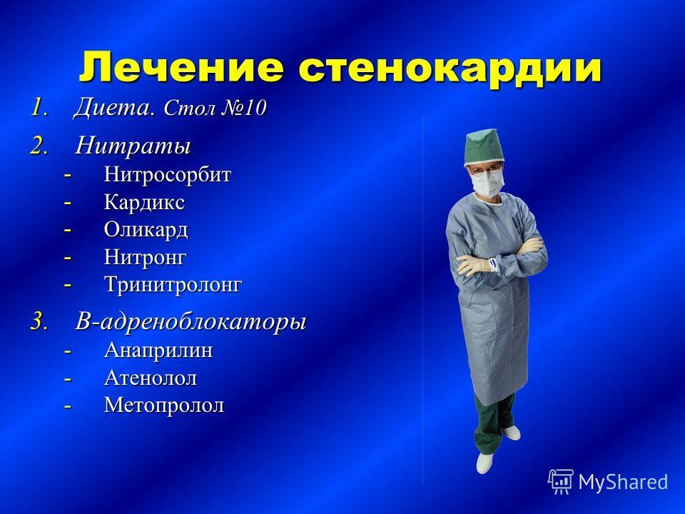 Лечение стенокардии 1.Диета. Стол 10 2.Нитраты - Нитросорбит - Кардикс - Оликард - Нитронг - Тринитролонг 3.В-адреноблокаторы Анаприлин Атенолол Метопролол