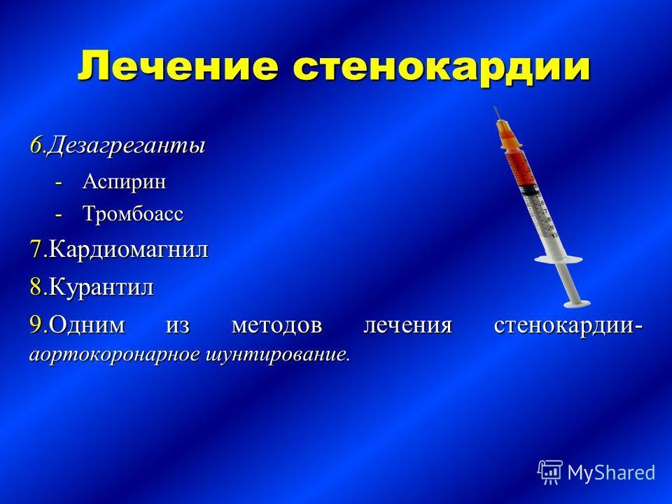 Лечение стенокардии 6.Дезагреганты Аспирин Тромбоасс 7.Кардиомагнил 8.Курантил 9.Одним из методов лечения стенокардии- аортокоронарное шунтирование.