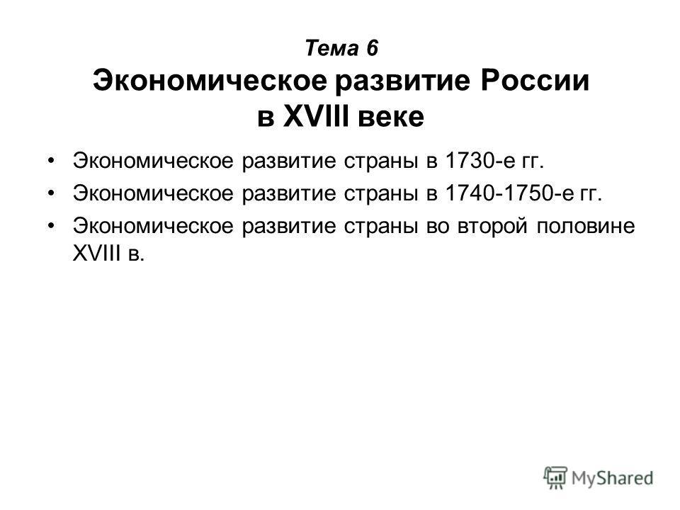 Тема 6 Экономическое развитие России в XVIII веке Экономическое развитие страны в 1730-е гг. Экономическое развитие страны в 1740-1750-е гг. Экономическое развитие страны во второй половине XVIII в.