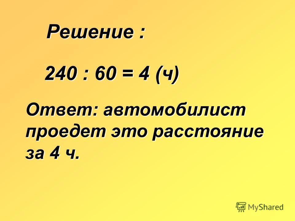Решение : 240 : 60 = 4 (ч) Ответ: автомобилист проедет это расстояние за 4 ч.