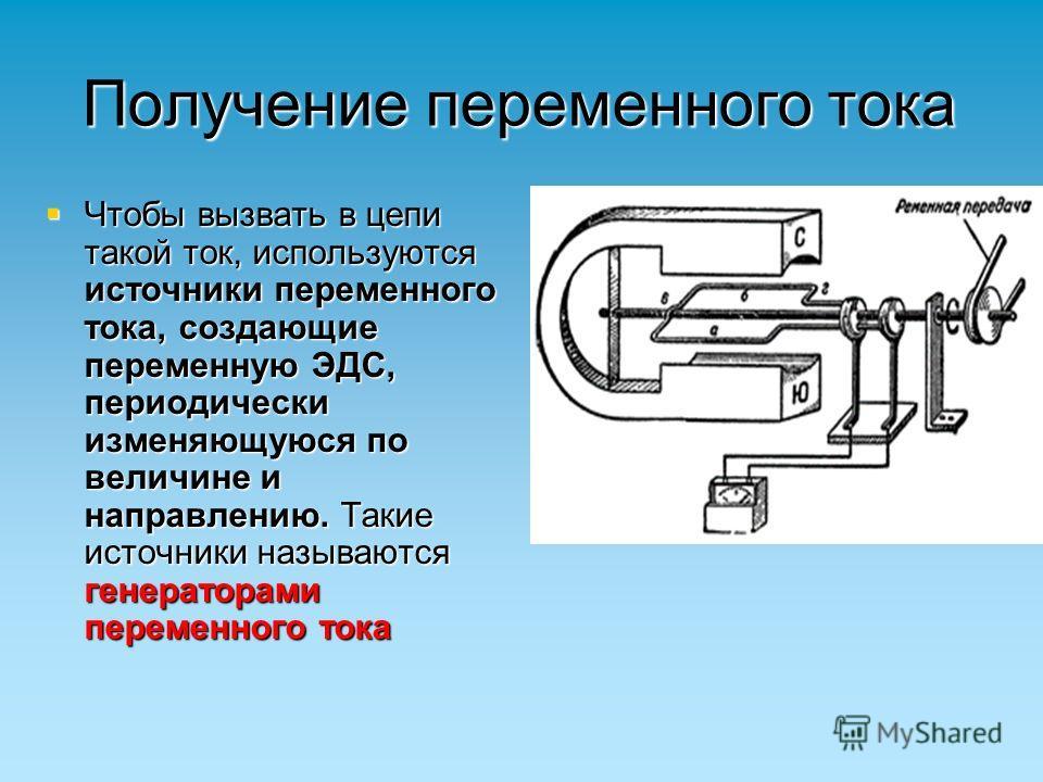 Получение переменного тока Чтобы вызвать в цепи такой ток, используются источники переменного тока, создающие переменную ЭДС, периодически изменяющуюся по величине и направлению. Такие источники называются генераторами переменного тока Чтобы вызвать