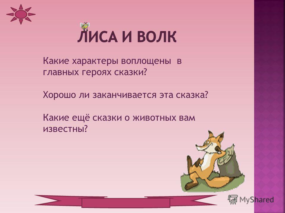 Какие характеры воплощены в главных героях сказки? Хорошо ли заканчивается эта сказка? Какие ещё сказки о животных вам известны?