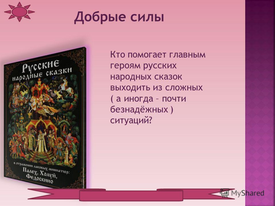 Кто помогает главным героям русских народных сказок выходить из сложных ( а иногда – почти безнадёжных ) ситуаций? Добрые силы