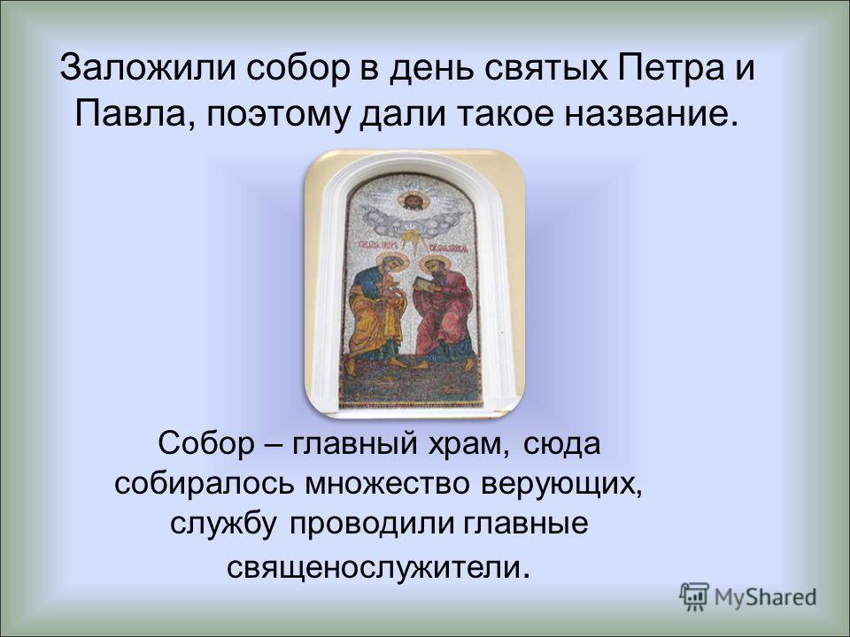 Заложили собор в день святых Петра и Павла, поэтому дали такое название. Собор – главный храм, сюда собиралось множество верующих, службу проводили главные священослужители.