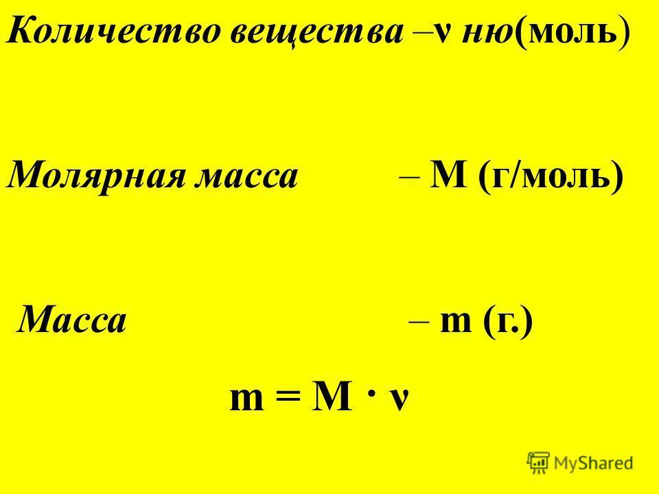 Количество вещества –ν ню(моль) Молярная масса – М (г/моль) Масса – m (г.) m = М · ν