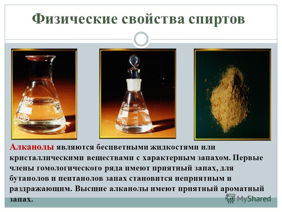 Физические свойства спиртов Алканолы являются бесцветными жидкостями или кристаллическими веществами с характерным запахом. Первые члены гомологического ряда имеют приятный запах, для бутанолов и пентанолов запах становится неприятным и раздражающим.