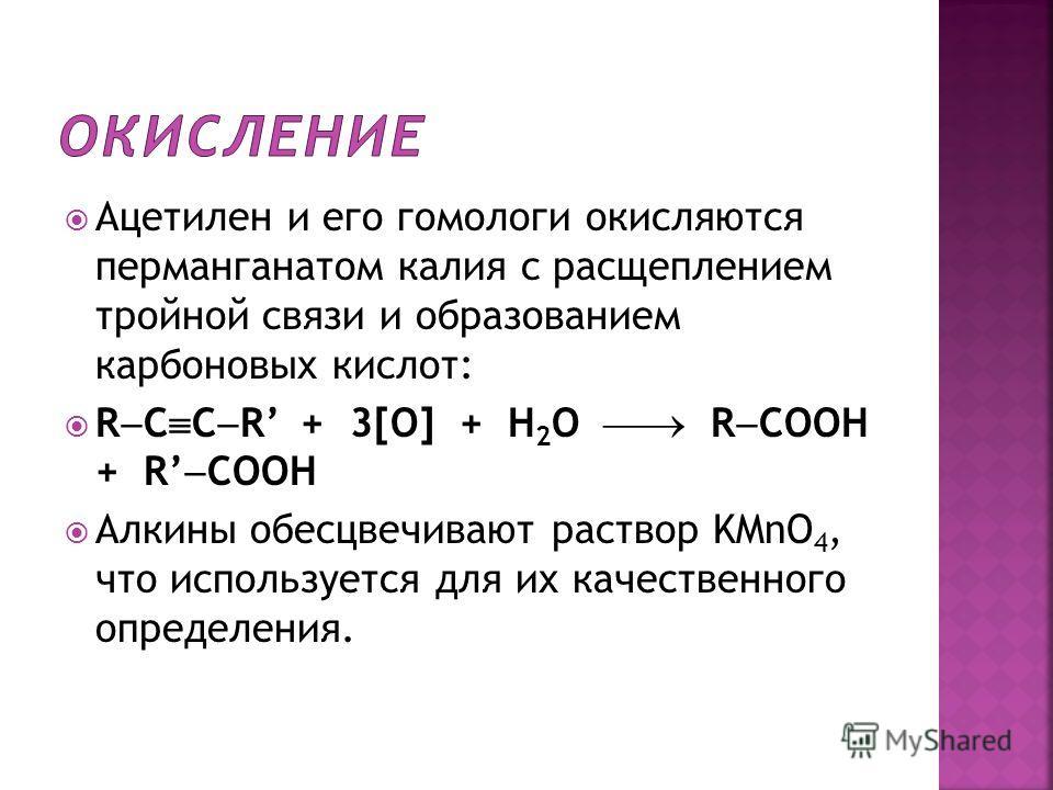 Ацетилен и его гомологи окисляются перманганатом калия с расщеплением тройной связи и образованием карбоновых кислот: R C C R + 3[O] + H 2 O R COOH + R COOH Алкины обесцвечивают раствор KMnO 4, что используется для их качественного определения.