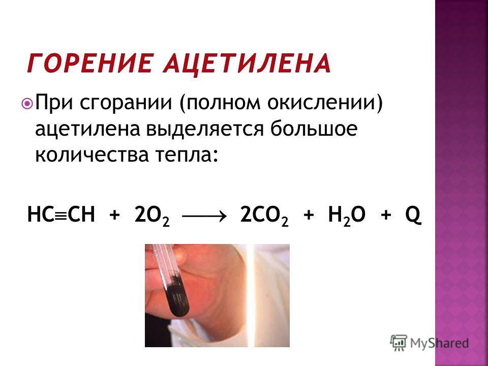 При сгорании (полном окислении) ацетилена выделяется большое количества тепла: HC CH + 2О 2 2СО 2 + Н 2 О + Q