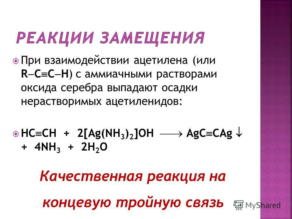При взаимодействии ацетилена (или R C C H) с аммиачными растворами оксида серебра выпадают осадки нерастворимых ацетиленидов: HC CH + 2[Ag(NH 3 ) 2 ]OH AgC CAg + 4NH 3 + 2H 2 O Качественная реакция на концевую тройную связь