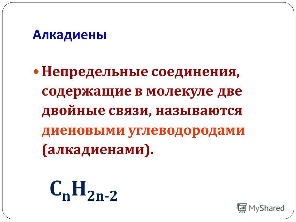 Алкадиены Непредельные соединения, содержащие в молекуле две двойные связи, называются диеновыми углеводородами ( алкадиенами ). С n Н 2n-2