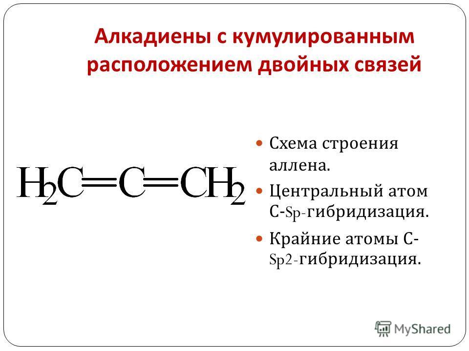 Алкадиены с кумулированным расположением двойных связей Схема строения аллена. Центральный атом С -Sp- гибридизация. Крайние атомы С - Sp2- гибридизация.