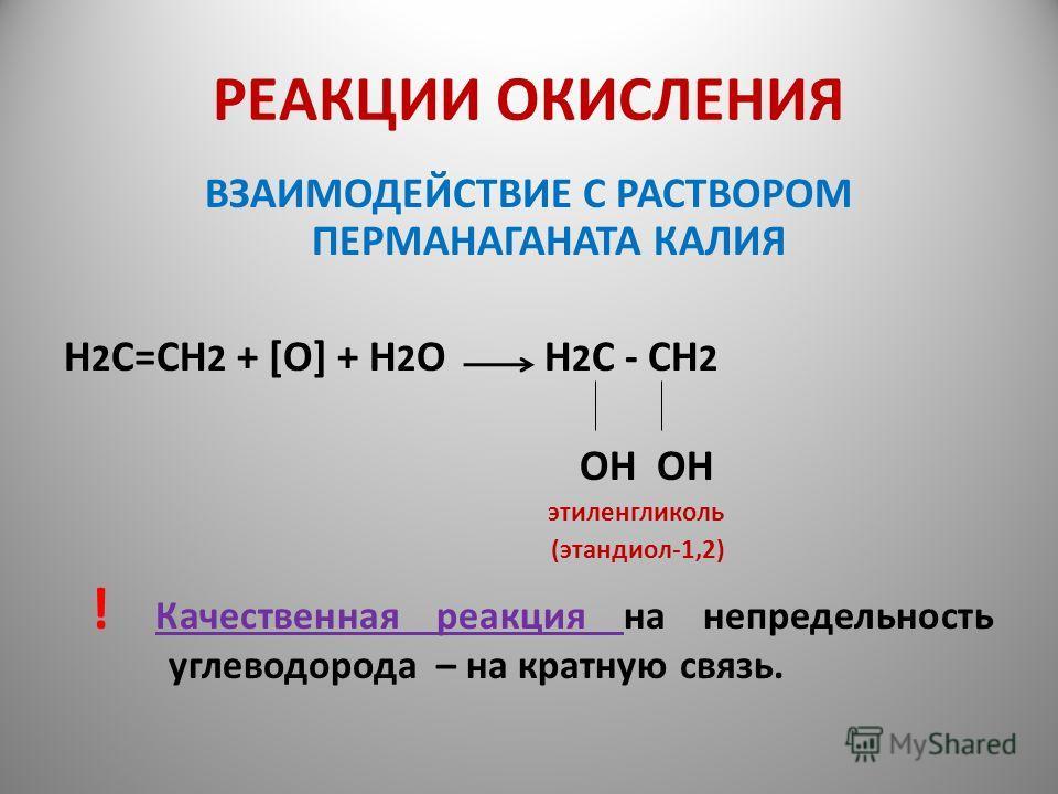 РЕАКЦИИ ОКИСЛЕНИЯ ВЗАИМОДЕЙСТВИЕ С РАСТВОРОМ ПЕРМАНАГАНАТА КАЛИЯ Н 2 С=СН 2 + [O] + H 2 O H 2 C - CH 2 OH OH этиленгликоль (этандиол-1,2) ! Качественная реакция на непредельность углеводорода – на кратную связь.