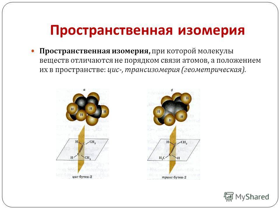 Пространственная изомерия Пространственная изомерия, при которой молекулы веществ отличаются не порядком связи атомов, а положением их в пространстве : цис -, трансизомерия ( геометрическая ).