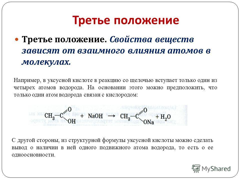 Третье положение Третье положение. Свойства веществ зависят от взаимного влияния атомов в молекулах. Например, в уксусной кислоте в реакцию со щелочью вступает только один из четырех атомов водорода. На основании этого можно предположить, что только
