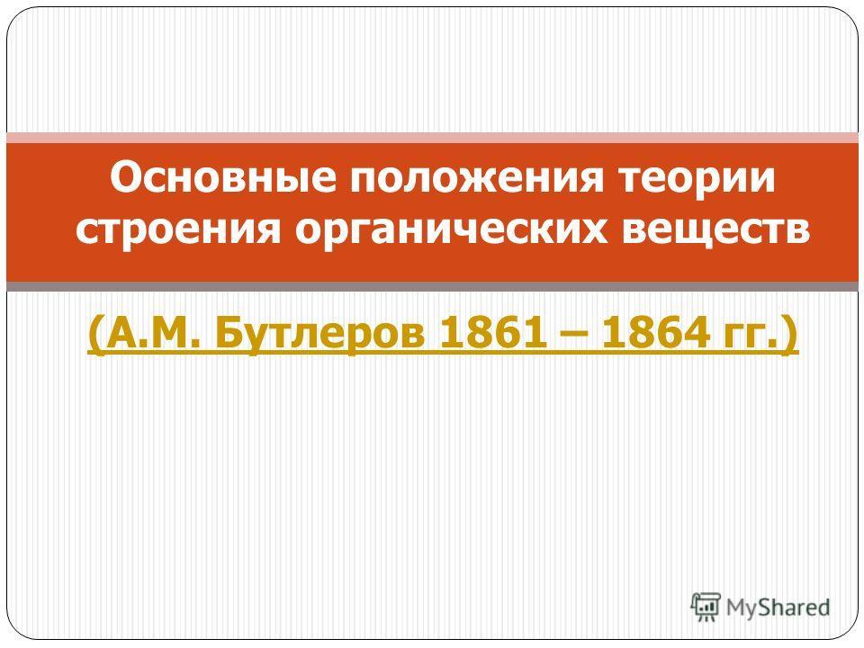 Основные положения теории строения органических веществ (А.М. Бутлеров 1861 – 1864 гг.) (А.М. Бутлеров 1861 – 1864 гг.)