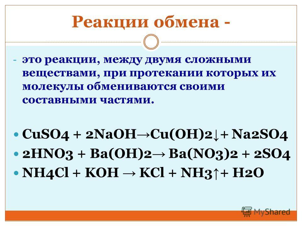 Реакции обмена - - это реакции, между двумя сложными веществами, при протекании которых их молекулы обмениваются своими составными частями. CuSO4 + 2NaOH Сu(OH)2 + Na2SO4 2HNO3 + Ba(OH)2 Ba(NO3)2 + 2SO4 NH4Cl + KOH KCl + NH3 + H2O