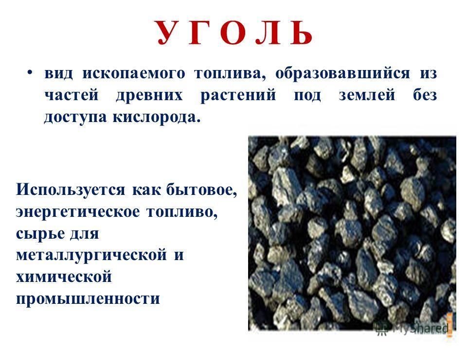У Г О Л Ь в ид ископаемого топлива, образовавшийся из частей древних растений под землей без доступа кислорода. Используется как бытовое, энергетическое топливо, сырье для металлургической и химической промышленности