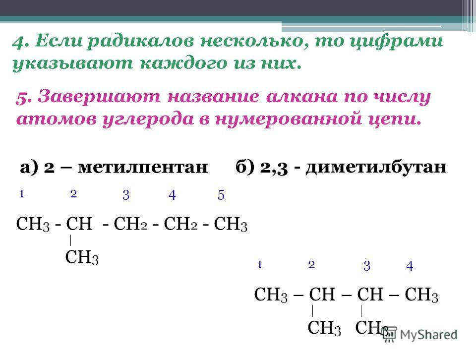 а) 2 – метилпентан 5. Завершают название алкана по числу атомов углерода в нумерованной цепи. 4. Если радикалов несколько, то цифрами указывают каждого из них. б) 2,3 - диметилбутан 1 2 3 4 5 СН 3 - СН - СН 2 - СН 2 - СН 3 СН 3 1 2 3 4 СН 3 – СН – СН