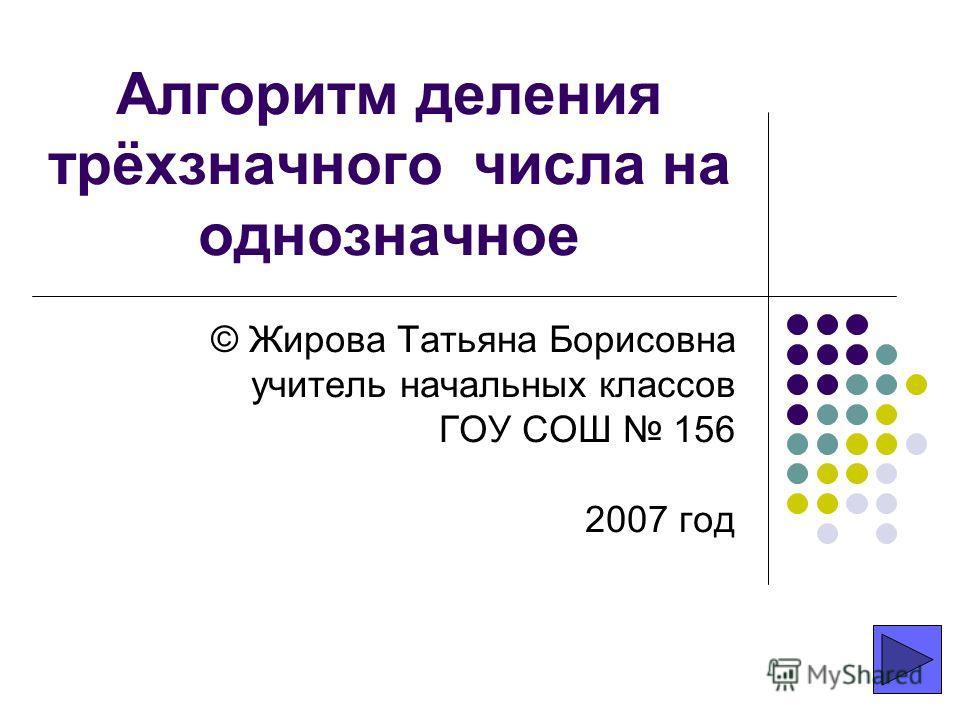 Алгоритм деления трёхзначного числа на однозначное © Жирова Татьяна Борисовна учитель начальных классов ГОУ СОШ 156 2007 год