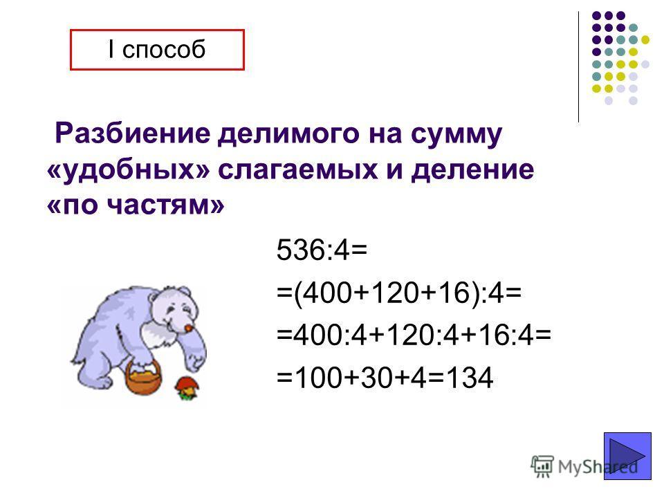 Разбиение делимого на сумму «удобных» слагаемых и деление «по частям» 536:4= =(400+120+16):4= =400:4+120:4+16:4= =100+30+4=134 I способ