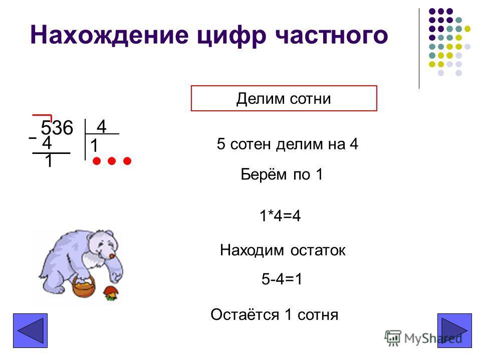 Нахождение цифр частного 536 4 Делим сотни Берём по 1 1*4=4 Находим остаток 5-4=1 Остаётся 1 сотня 5 сотен делим на 4 1 4 1
