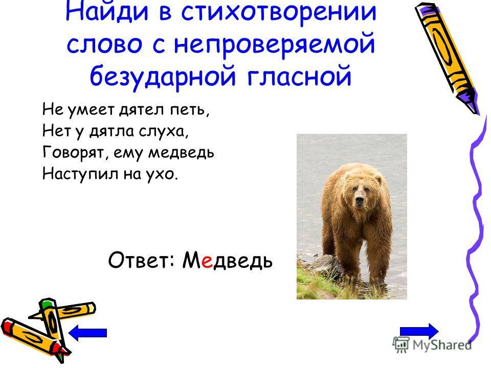Найди в стихотворении слово с непроверяемой безударной гласной Не умеет дятел петь, Нет у дятла слуха, Говорят, ему медведь Наступил на ухо. Ответ: Медведь