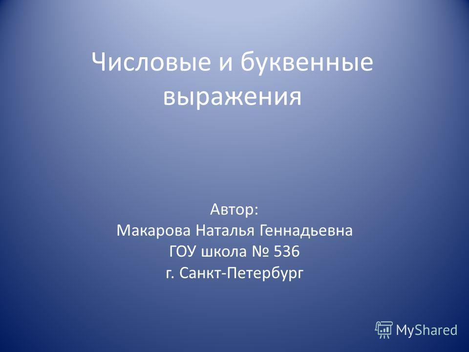 Числовые и буквенные выражения Автор: Макарова Наталья Геннадьевна ГОУ школа 536 г. Санкт-Петербург