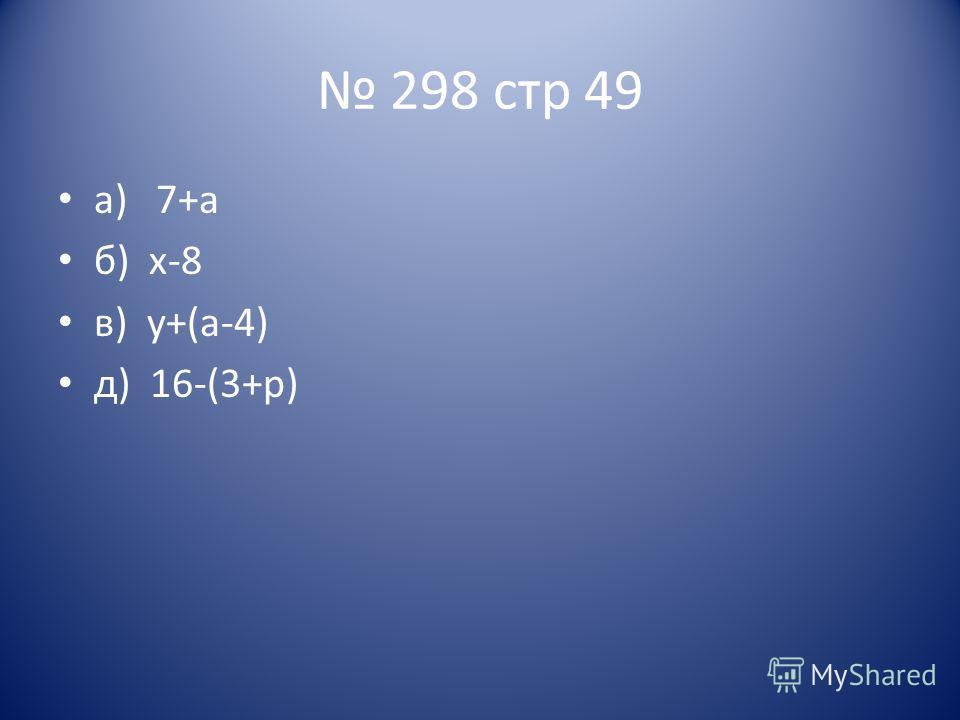 298 стр 49 а) 7+а б) х-8 в) у+(а-4) д) 16-(3+р)