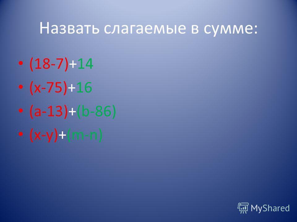 Назвать слагаемые в сумме: (18-7)+14 (х-75)+16 (а-13)+(b-86) (x-y)+(m-n)