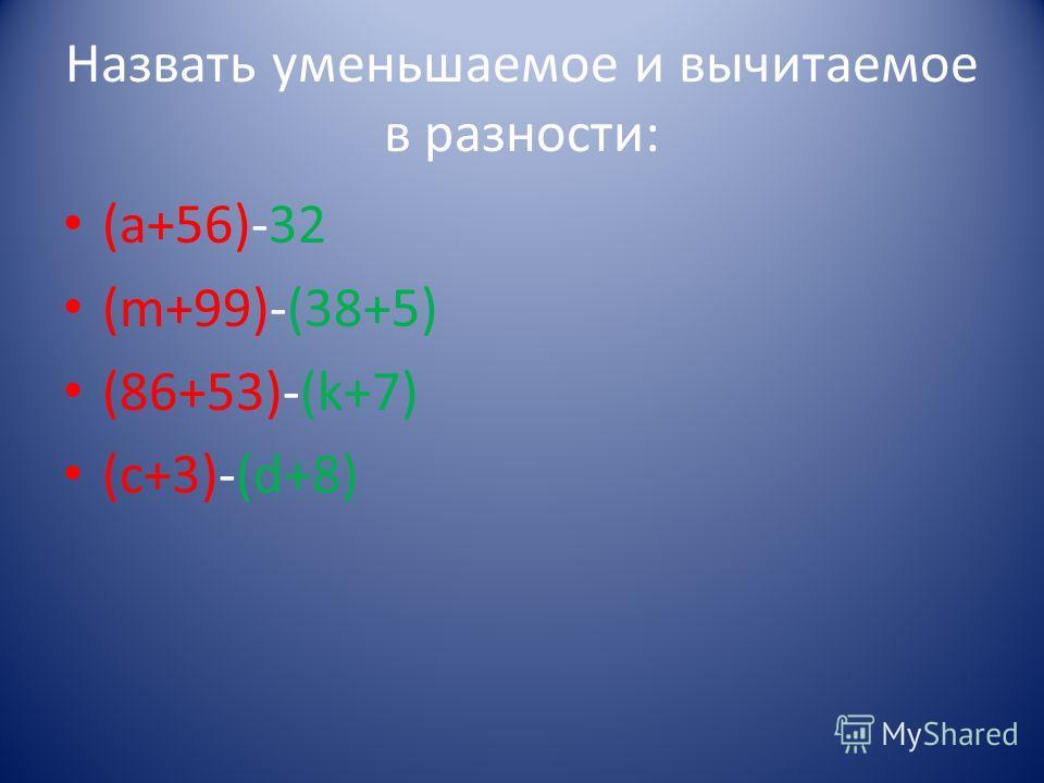 Назвать уменьшаемое и вычитаемое в разности: (а+56)-32 (m+99)-(38+5) (86+53)-(k+7) (c+3)-(d+8)