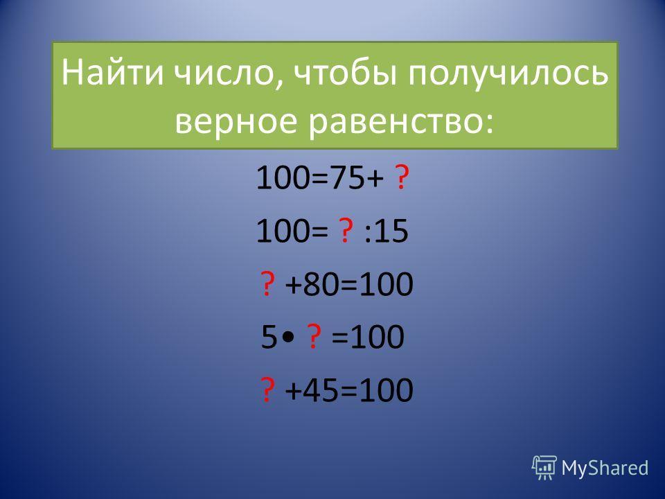 Найти число, чтобы получилось верное равенство: 100=75+ ? 100= ? :15 ? +80=100 5 ? =100 ? +45=100