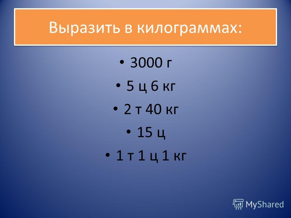 Выразить в килограммах: 3000 г 5 ц 6 кг 2 т 40 кг 15 ц 1 т 1 ц 1 кг