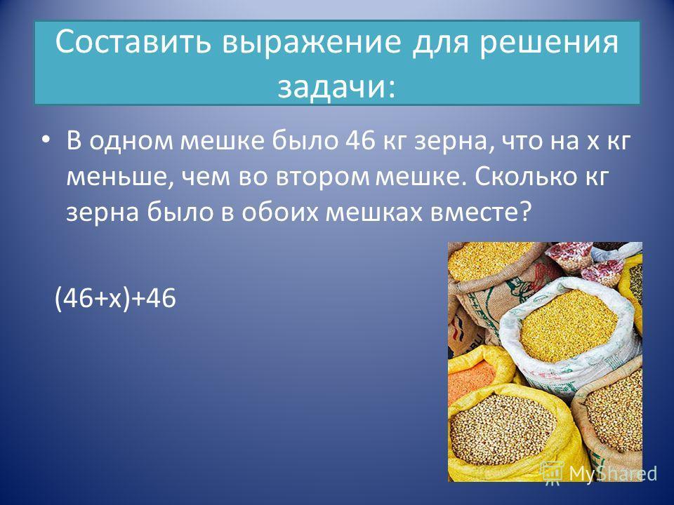 Составить выражение для решения задачи: В одном мешке было 46 кг зерна, что на х кг меньше, чем во втором мешке. Сколько кг зерна было в обоих мешках вместе? (46+х)+46