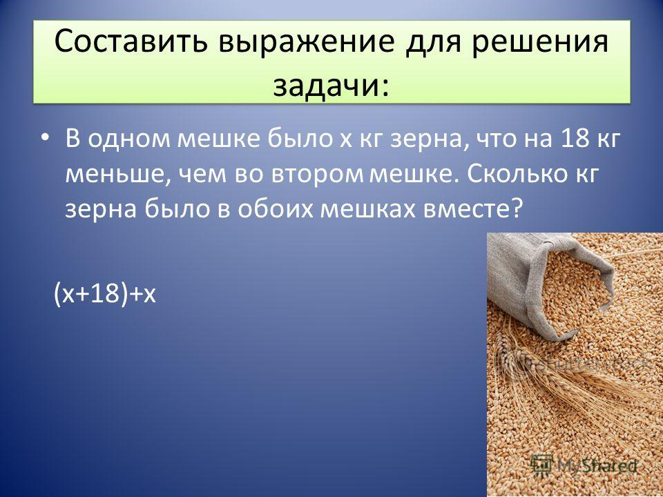Составить выражение для решения задачи: В одном мешке было х кг зерна, что на 18 кг меньше, чем во втором мешке. Сколько кг зерна было в обоих мешках вместе? (х+18)+х