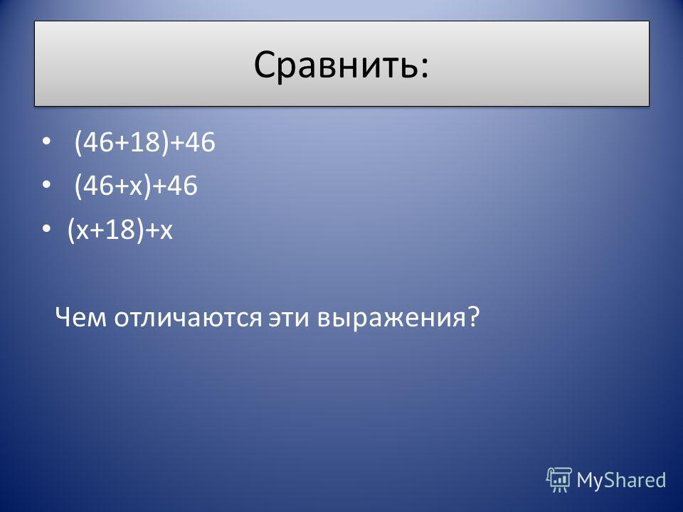 Сравнить: (46+18)+46 (46+х)+46 (х+18)+х Чем отличаются эти выражения?