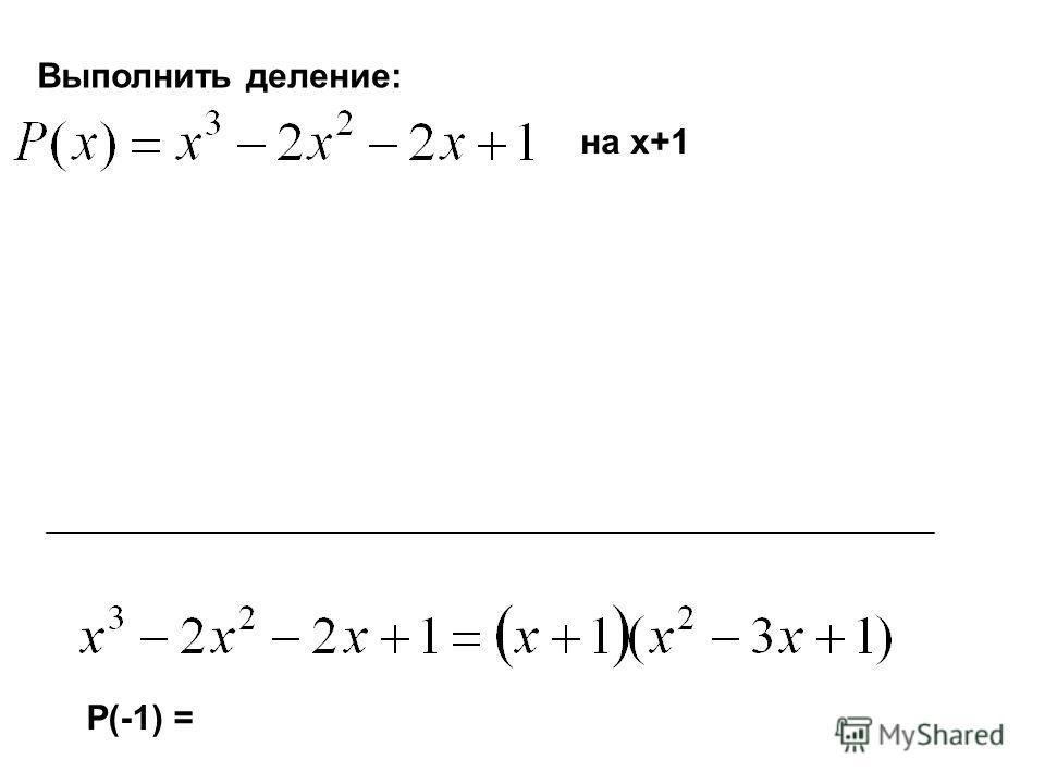Выполнить деление: на x+1 P(-1) =