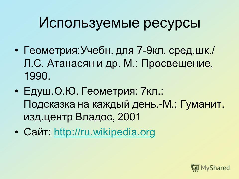 Используемые ресурсы Геометрия:Учебн. для 7-9кл. сред.шк./ Л.С. Атанасян и др. М.: Просвещение, 1990. Едуш.О.Ю. Геометрия: 7кл.: Подсказка на каждый день.-М.: Гуманит. изд.центр Владос, 2001 Сайт: http://ru.wikipedia.orghttp://ru.wikipedia.org