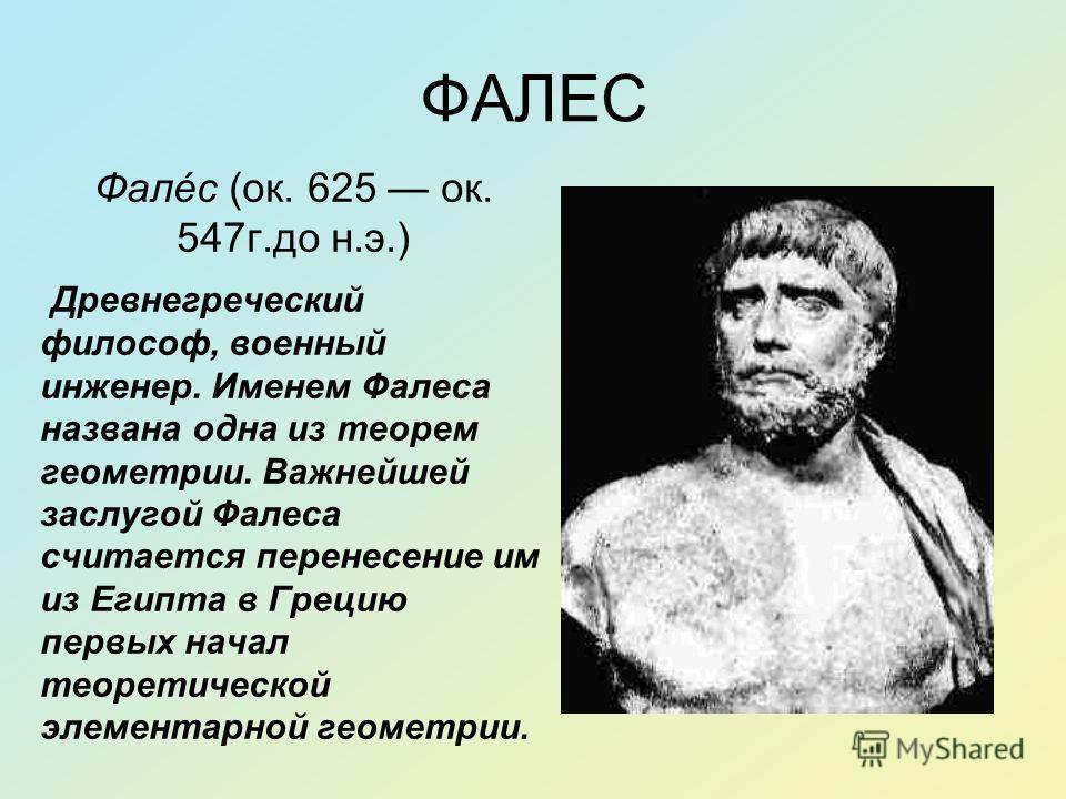 ФАЛЕС Фалéс (ок. 625 ок. 547г.до н.э.) Древнегреческий философ, военный инженер. Именем Фалеса названа одна из теорем геометрии. Важнейшей заслугой Фалеса считается перенесение им из Египта в Грецию первых начал теоретической элементарной геометрии.